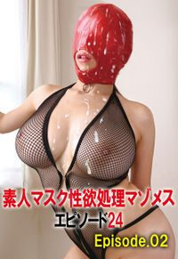 素人マスク性欲処理マゾメス エピソード 24 Episode.02
