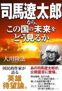 司馬遼太郎なら、この国の未来をどう見るか