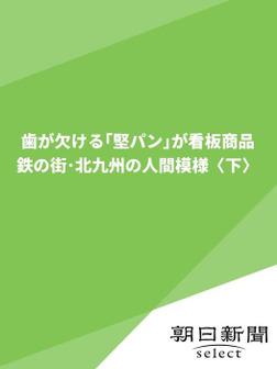歯が欠ける「堅パン」が看板商品 鉄の街・北九州の人間模様〈下〉-電子書籍