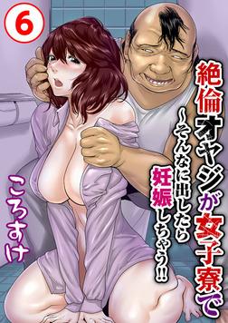 絶倫オヤジが女子寮で~そんなに出したら妊娠しちゃう!! 6-電子書籍