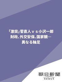 「激突」菅直人vs.小沢一郎 財政、外交安保、国家観… 異なる軸足