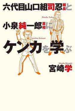 六代目山口組司忍組長と小泉純一郎首相にケンカを学ぶ-電子書籍