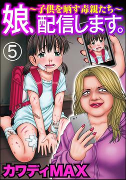 娘、配信します。~子供を晒す毒親たち~(分冊版) 【第5話】-電子書籍
