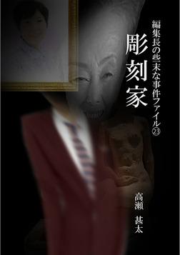 編集長の些末な事件ファイル23 彫刻家-電子書籍
