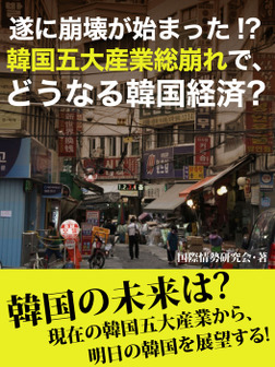 遂に崩壊が始まった!? 韓国五大産業総崩れで、どうなる韓国経済?-電子書籍