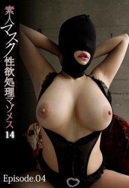 素人マスク性欲処理マゾメス 14 Episode.04-電子書籍