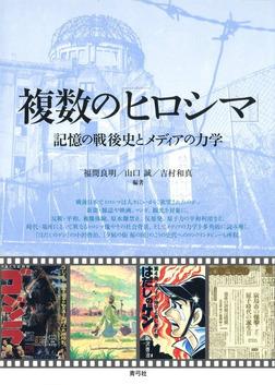複数の「ヒロシマ」 記憶の戦後史とメディアの力学-電子書籍