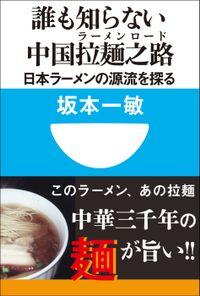 誰も知らない中国拉麺之路 日本ラーメンの源流を探る(小学館101新書)