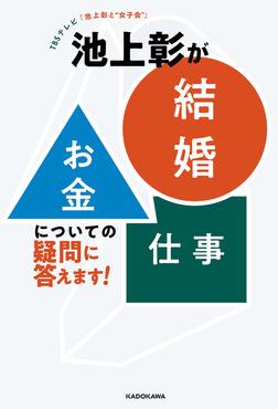 "TBSテレビ「池上彰と""女子会""」 池上彰が「結婚」「お金」「仕事」についての疑問に答えます!-電子書籍"