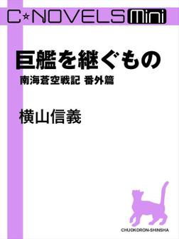 C★NOVELS Mini 巨艦を継ぐもの 南海蒼空戦記番外篇-電子書籍