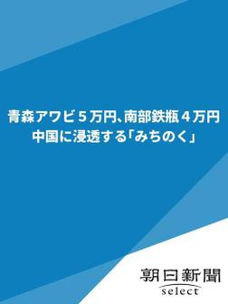 青森アワビ5万円、南部鉄瓶4万円 中国に浸透する「みちのく」-電子書籍
