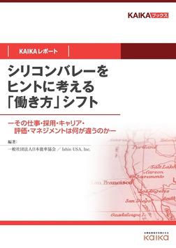シリコンバレーをヒントに考える「働き方」シフト(KAIKAレポート) ―その仕事・採用・キャリア・評価・マネジメントは何が違うのか―-電子書籍