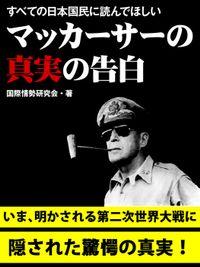 すべての日本国民に読んでほしい マッカーサーの真実の告白
