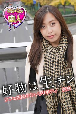 【ごっくん素人】好物は生チン カフェ店員のむっちりボディ 恵麻-電子書籍