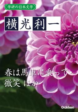学研の日本文学 横光利一 春は馬車に乗って 蛾はどこにでもいる 花園の思想 微笑-電子書籍