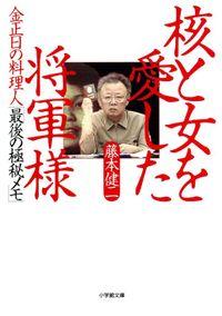 金正日の料理人「最後の極秘メモ」 核と女を愛した将軍様(小学館文庫)