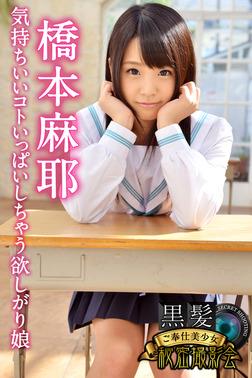 黒髪ご奉仕美少女秘密撮影会 橋本麻耶 気持ちいいコトいっぱいしちゃう欲しがり娘-電子書籍