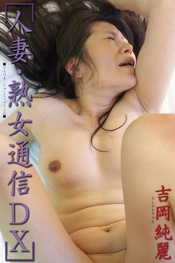 人妻・熟女通信DX 「悶絶!性欲盛んな四十路妻」 吉岡純麗-電子書籍