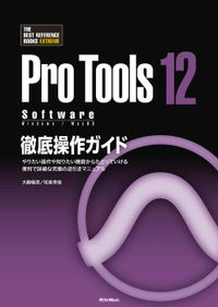 ProTools12 Software徹底操作ガイド やりたい操作や知りたい機能からたどっていける 便利で詳細な究極の逆引きマニュアル