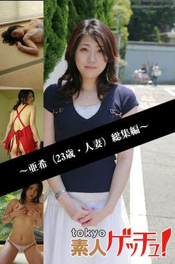 tokyo素人ゲッチュ!~亜希(23歳・人妻)総集編~-電子書籍