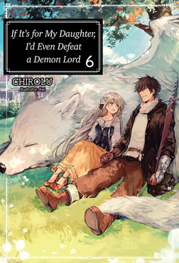 If It's for My Daughter, I'd Even Defeat a Demon Lord: Volume 6-電子書籍