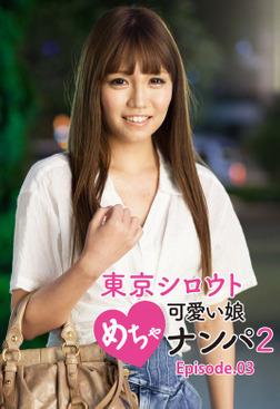 東京シロウトめちゃ可愛い娘ナンパ 2 Episode.03-電子書籍