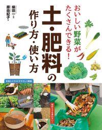 おいしい野菜がたくさんできる! 土・肥料の作り方・使い方