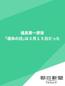 福島第一原発「運命の日」は3月15日だった-電子書籍