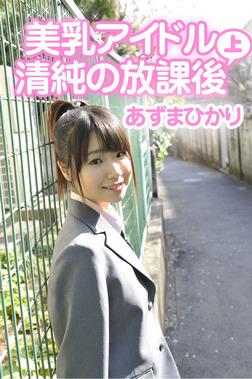 美乳アイドル 清純の放課後/あずまひかり 上巻-電子書籍