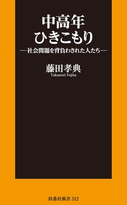 中高年ひきこもり―社会問題を背負わされた人たち―-電子書籍