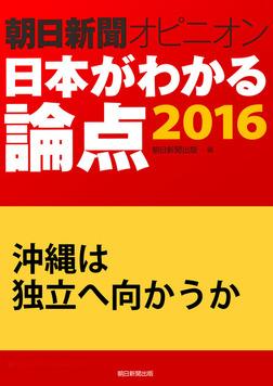 沖縄は独立へ向かうか(朝日新聞オピニオン 日本がわかる論点2016)-電子書籍