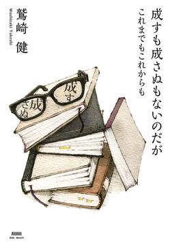 成すも成さぬもないのだが これまでもこれからも-電子書籍