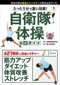 たった5分で凄い効果! 自衛隊体操 公式ガイド 日本が誇る最強のエクササイズ初の公式ブック!(講談社)