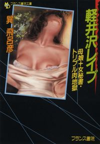 軽井沢レイプ 母娘+女秘書・トリプル肉地獄