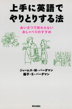 上手に英語でやりとりする法 : あいさつで終わらないおしゃべりのすすめ-電子書籍