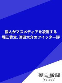 個人がマスメディアを凌駕する 堀江貴文、津田大介のツイッター評