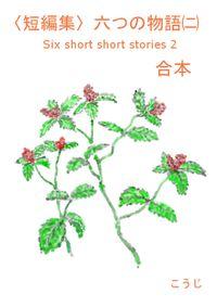 〈短編集〉六つの物語(二) -合本-