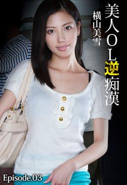 美人OL逆痴漢 横山美雪 Episode.03-電子書籍