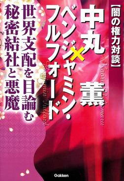 闇の権力対談 中丸薫×ベンジャミン・フルフォード-電子書籍