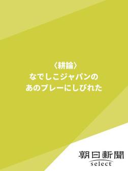 〈耕論〉なでしこジャパンの、あのプレーにしびれた-電子書籍