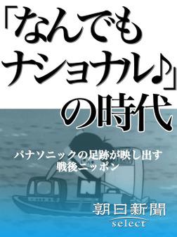 「なんでもナショナル♪」の時代 パナソニックの足跡が映し出す戦後ニッポン-電子書籍