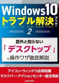Windows10トラブル解決ブック(2)意外と知らない「デスクトップ」の操作ワザ徹底解説