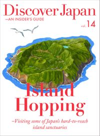 Discover Japan - AN INSIDER'S GUIDE 「Island Hopping -Visiting some of Japan's hard-to-reach island sanctuaries」