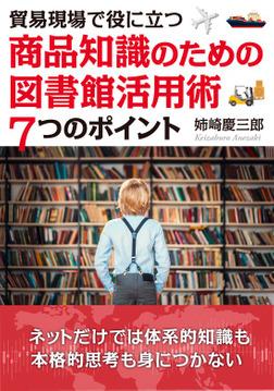 貿易現場で役に立つ~商品知識のための図書館活用術7つのポイント~-電子書籍
