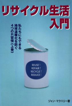 リサイクル生活入門 : 私たちにもできる地球温暖化を防ぐ4つのR習慣〈上巻〉-電子書籍