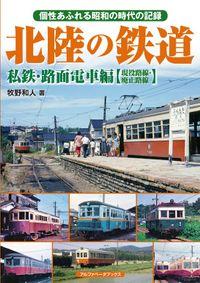 北陸の鉄道 私鉄・路面電車編【現役路線・廃止路線】