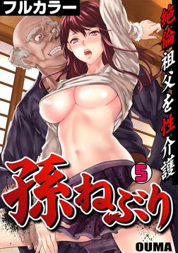 孫ねぶり~絶倫祖父を性介護~【フルカラー】(5)-電子書籍