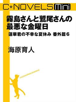 C★NOVELS Mini - 霧島さんと鷲尾さんの最悪な金曜日 - 蓮華君の不幸な夏休み番外篇6-電子書籍