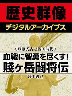 <豊臣秀吉と戦国時代>血戦に智勇を尽くす! 賤ヶ岳闘将伝-電子書籍