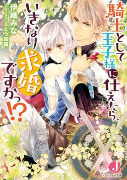 騎士として王子様に仕えたら、いきなり求婚ですかっ!?【SS付き】-電子書籍